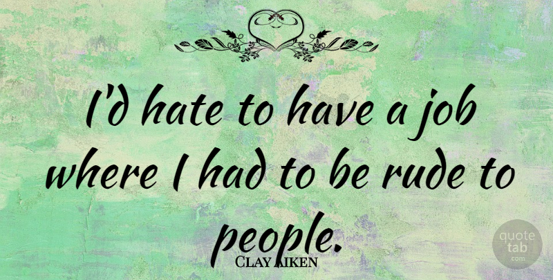 Clay Aiken Quote About Jobs, Hate, People: Id Hate To Have A...
