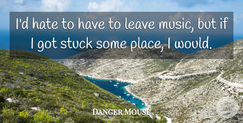 Danger Mouse Quote About Music, Stuck: Id Hate To Have To...