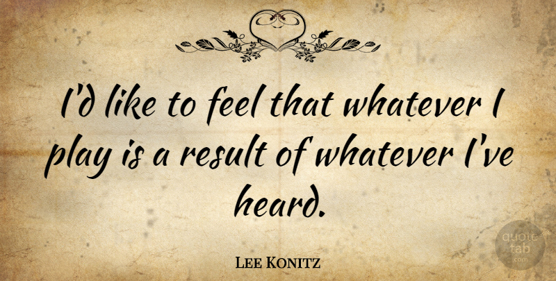 Lee Konitz Quote About Music, Play, Results: Id Like To Feel That...