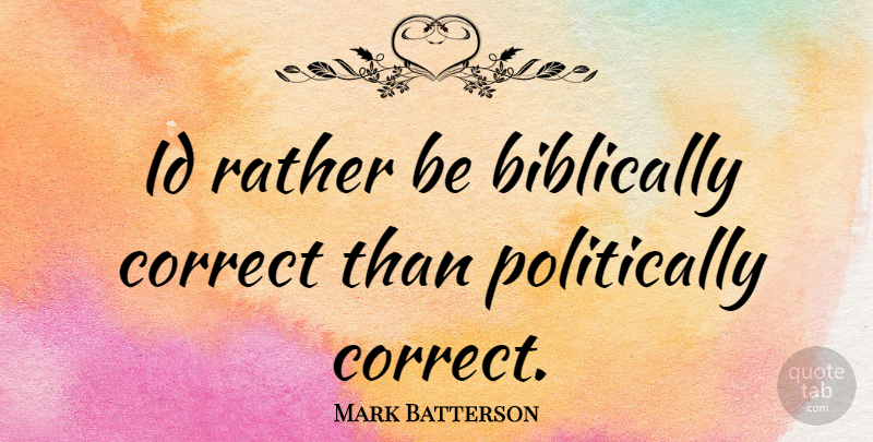 Mark Batterson Quote About Politically Correct: Id Rather Be Biblically Correct...