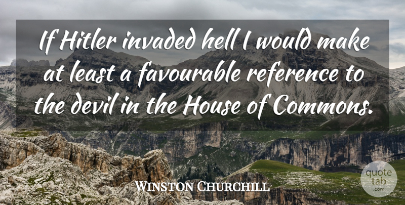 Winston Churchill Quote About Not Giving Up, House, Devil: If Hitler Invaded Hell I...