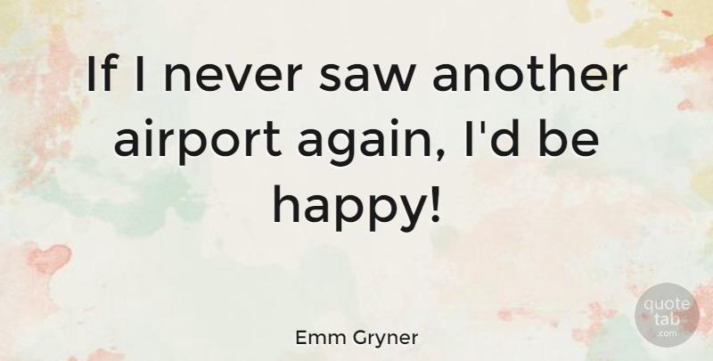Emm Gryner Quote About Being Happy, Airports, Cynical: If I Never Saw Another...