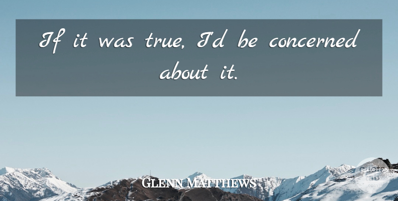 Glenn Matthews Quote About Concerned: If It Was True Id...
