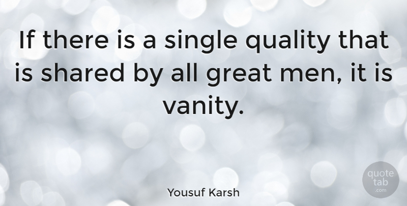 Yousuf Karsh Quote About Great, Men, Shared, Single: If There Is A Single...