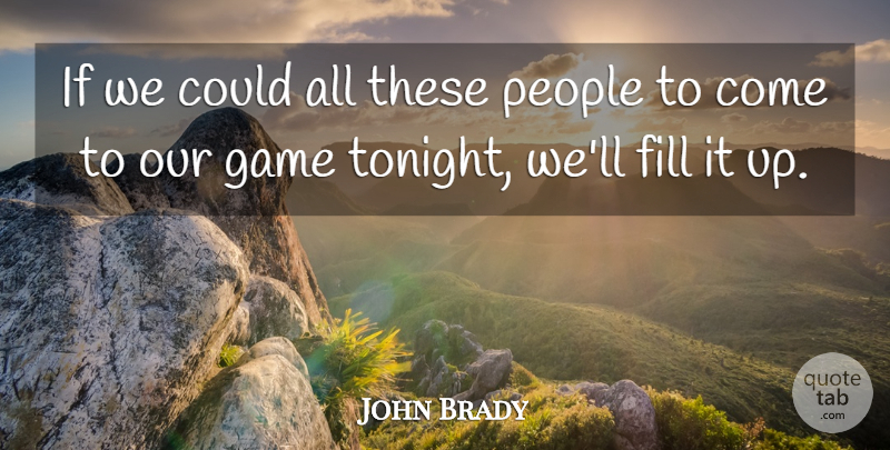 John Brady Quote About Fill, Game, People: If We Could All These...