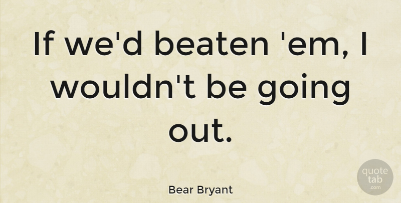 Bear Bryant Quote About Encouraging, Ems, Going Out: If Wed Beaten Em I...