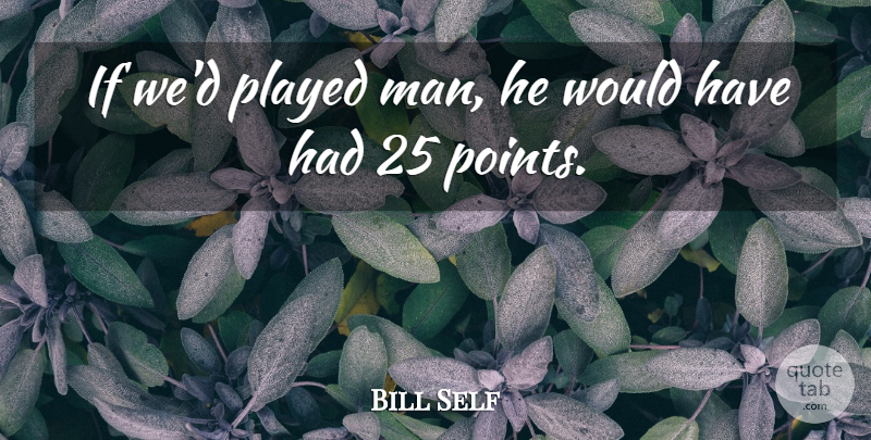Bill Self Quote About Played: If Wed Played Man He...
