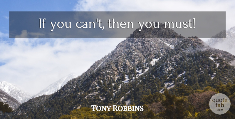 Tony Robbins Quote About Inspirational, Motivational, Ifs: If You Cant Then You...
