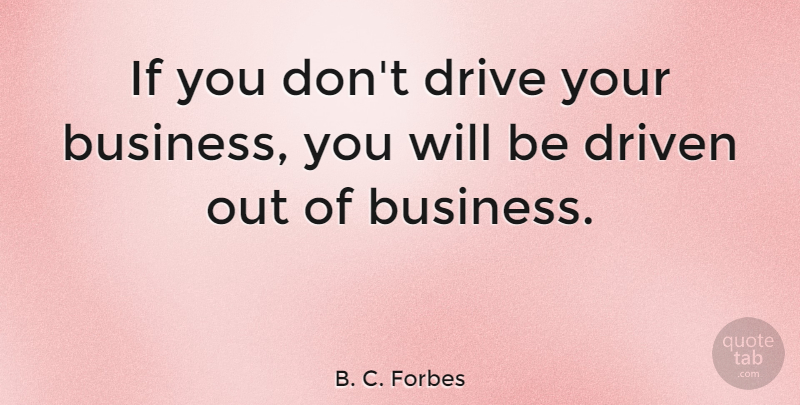 B. C. Forbes Quote About Motivation, Business, Inspiration: If You Dont Drive Your...