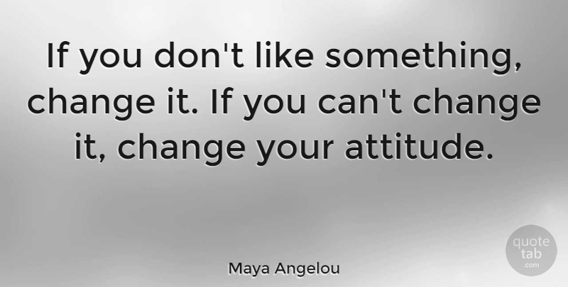 Maya Angelou Quote About Inspirational, Motivational, Change: If You Dont Like Something...