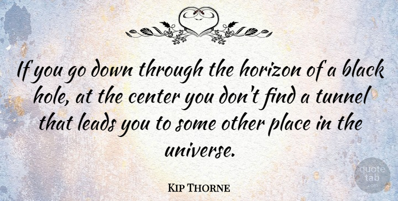 Kip Thorne Quote About Center, Horizon, Leads: If You Go Down Through...