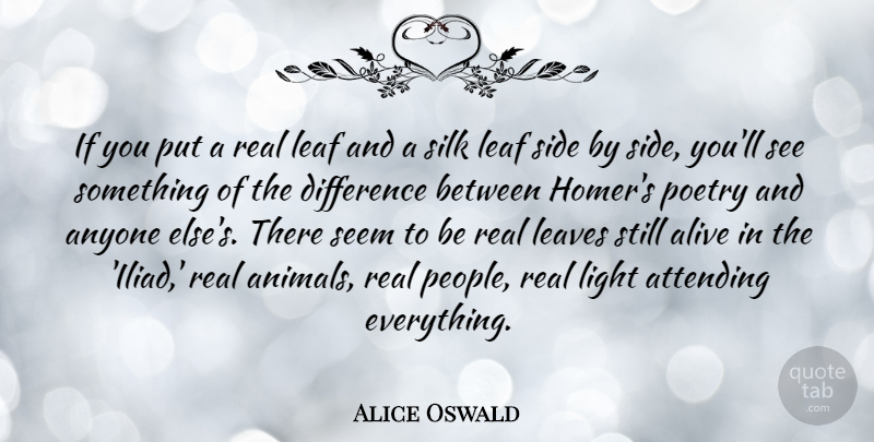 Alice Oswald Quote About Alive, Anyone, Attending, Difference, Leaf: If You Put A Real...