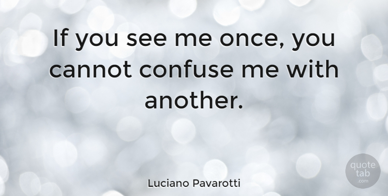Luciano Pavarotti Quote About Confusion, Ifs: If You See Me Once...