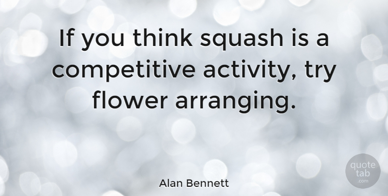 Alan Bennett Quote About Flower, Thinking, Squash: If You Think Squash Is...