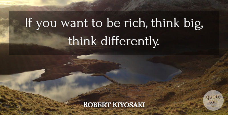 Robert Kiyosaki Quote About Thinking, Want, Rich: If You Want To Be...