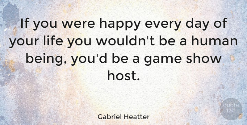 Gabriel Heatter Quote About Being Happy, Games, Heathers: If You Were Happy Every...