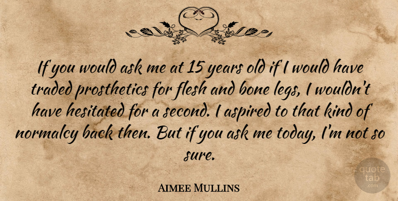 Aimee Mullins Quote About Aspired, Flesh, Normalcy, Traded: If You Would Ask Me...