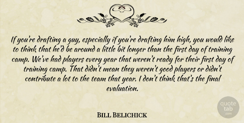Bill Belichick Quote About Bit, Contribute, Drafting, Final, Good: If Youre Drafting A Guy...