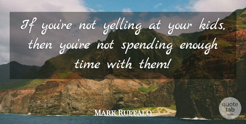 Mark Ruffalo Quote About Time: If Youre Not Yelling At...