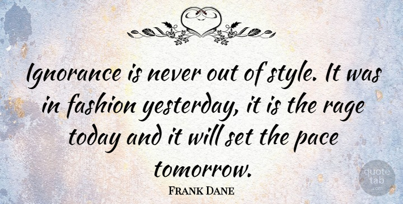 Frank Dane Quote About Fashion, Ignorance, Yesterday: Ignorance Is Never Out Of...