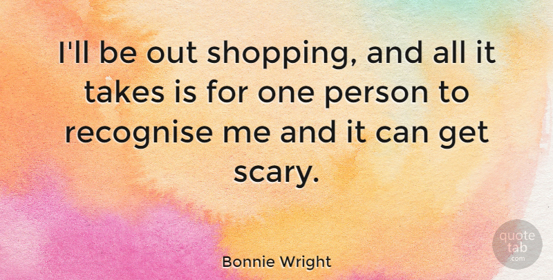 Bonnie Wright Quote About Shopping, Scary, Persons: Ill Be Out Shopping And...