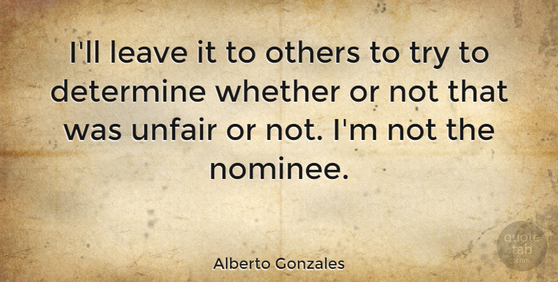 Alberto Gonzales Quote About Determine, Whether: Ill Leave It To Others...