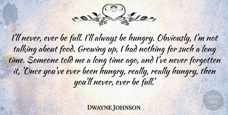 Maya Angelou Quote The Best Comfort Food Will Always Be: Dwayne Johnson: I'll Never, Ever Be Full. I'll Always Be