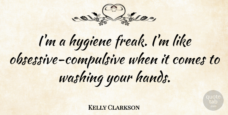 Kelly Clarkson Quote About Hands, Hygiene, Obsessive Compulsive: Im A Hygiene Freak Im...