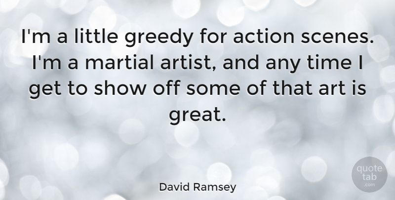 David Ramsey Quote About Action, Art, Great, Greedy, Martial: Im A Little Greedy For...