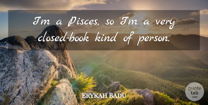 Erykah Badu Quote About Book, Pisces, Kind: Im A Pisces So Im...