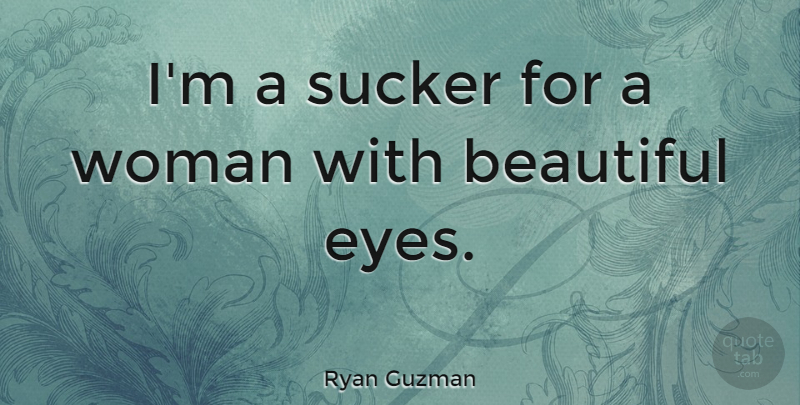 Ryan Guzman Quote About Beautiful, Eye, Beautiful Eyes: Im A Sucker For A...
