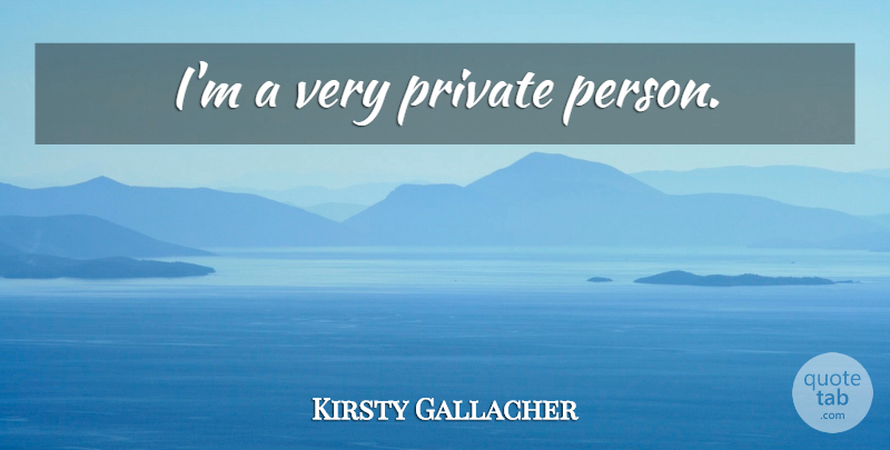 Kirsty Gallacher Quote About Persons: Im A Very Private Person...