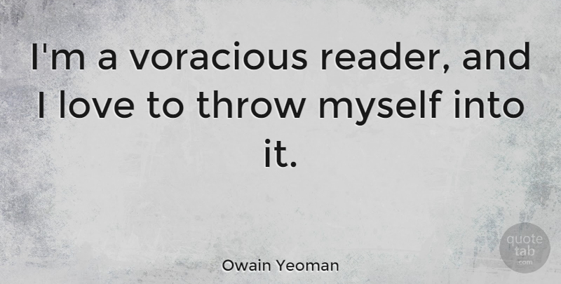 Owain Yeoman Quote About Love, Voracious: Im A Voracious Reader And...