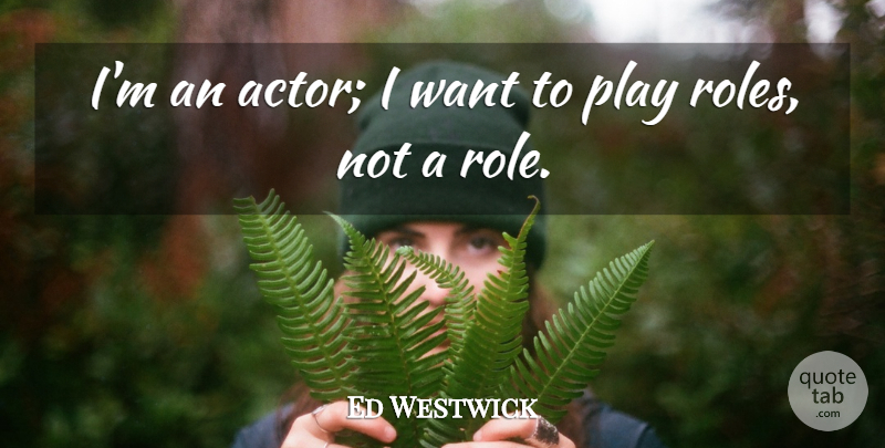 Ed Westwick Quote About undefined: Im An Actor I Want...