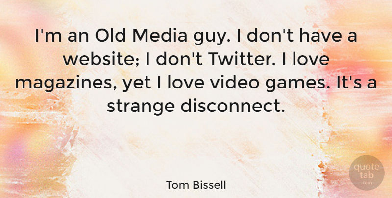 Tom Bissell Quote About Love, Video: Im An Old Media Guy...