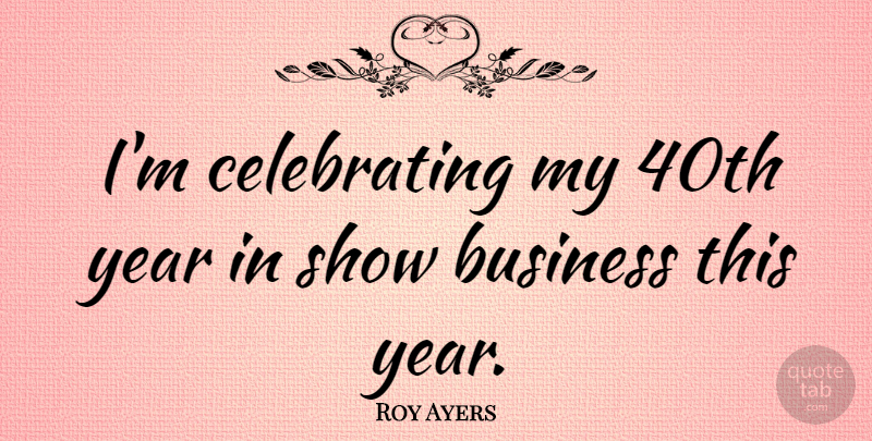 Roy Ayers Quote About Business, English Musician: Im Celebrating My 40th Year...