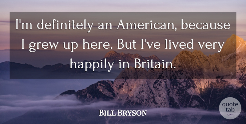 Bill Bryson Quote About Grew, Grew Up, Britain: Im Definitely An American Because...