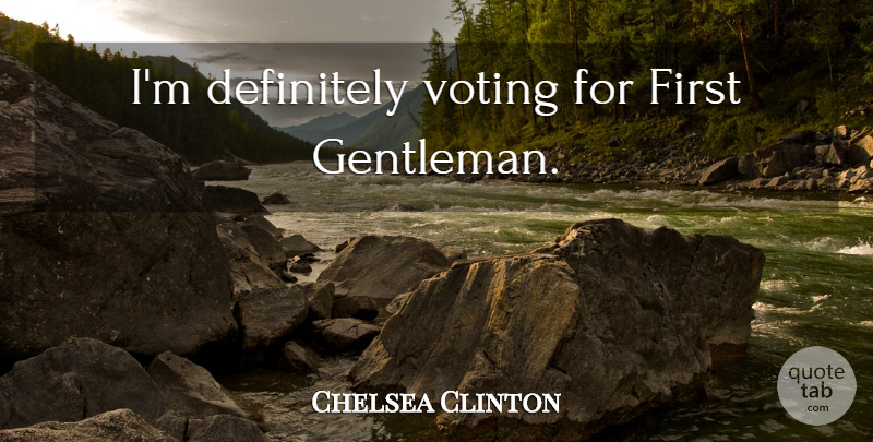 Chelsea Clinton Quote About Voting, Gentleman: Im Definitely Voting For First...