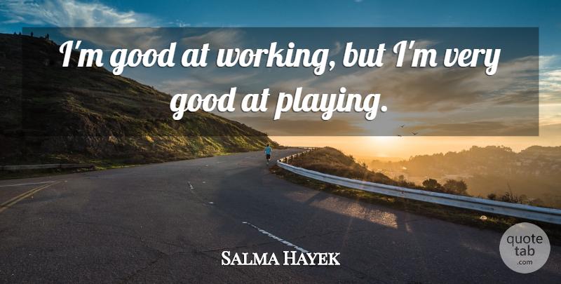 Salma Hayek Quote About Very Good: Im Good At Working But...
