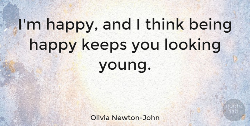 Olivia Newton-John Quote About Being Happy, Thinking, Young: Im Happy And I Think...
