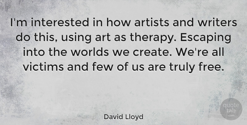 David Lloyd Quote About Art, Escaping, World: Im Interested In How Artists...