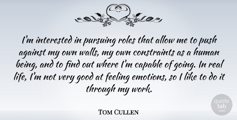 Tom Cullen Quote About Against, Allow, Capable, Feeling, Good: Im Interested In Pursuing Roles...