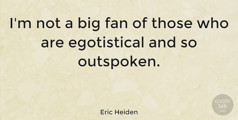 Eric Heiden Quote About Fans, Egotistical, Bigs: Im Not A Big Fan...