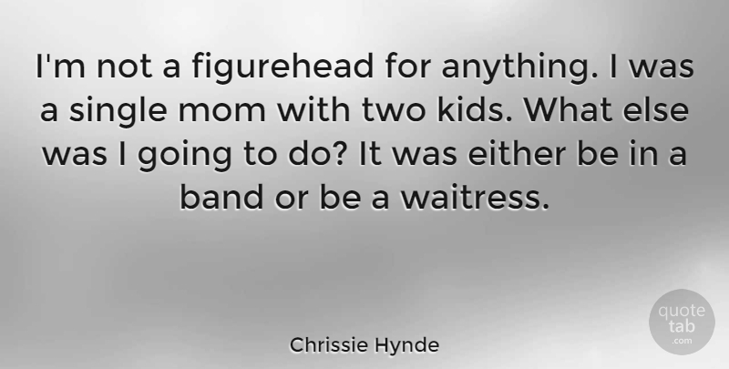 Chrissie Hynde Quote About Band, Either, Mom, Single: Im Not A Figurehead For...
