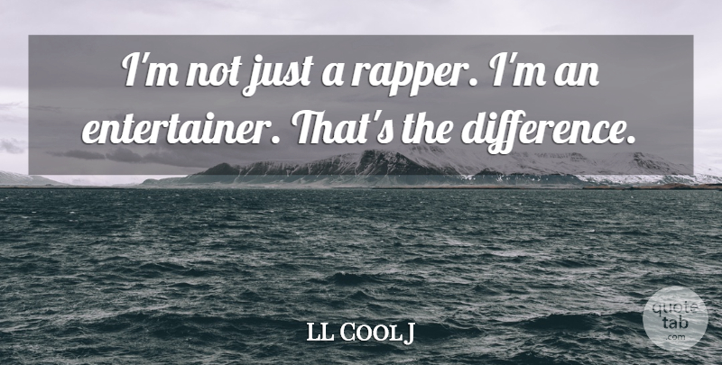 LL Cool J Quote About Rapper, Differences, Entertainers: Im Not Just A Rapper...
