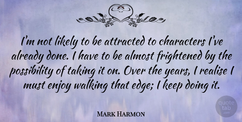 Mark Harmon Quote About Almost, Attracted, Characters, Frightened, Likely: Im Not Likely To Be...