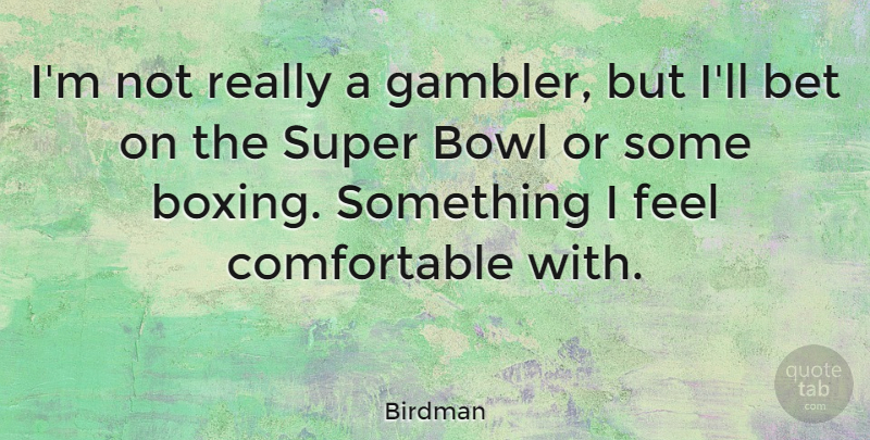 Birdman Quote About Bet, Bowl, Super: Im Not Really A Gambler...