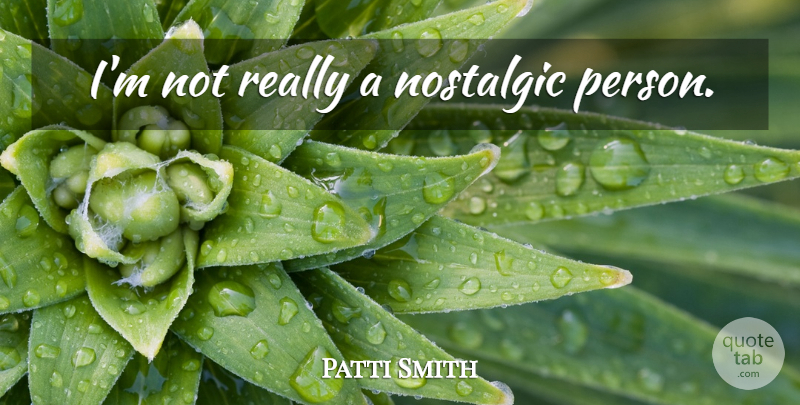 Patti Smith Quote About Nostalgic, Persons: Im Not Really A Nostalgic...