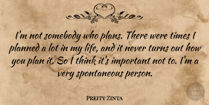 Preity Zinta Quote About Life, Somebody, Turns: Im Not Somebody Who Plans...