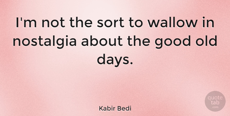 Kabir Bedi Quote About Nostalgia, Good Old Days, Old Days: Im Not The Sort To...